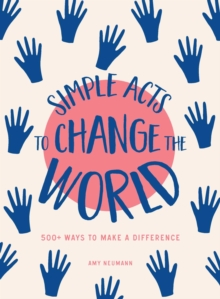 Simple Acts to Change the World : 500 Ways to Make a Difference, Hardback Book