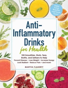 Anti-Inflammatory Drinks for Health : 100 Smoothies, Shots, Teas, Broths, and Seltzers to Help Prevent Disease, Lose Weight, Increase Energy, Look Radiant, Reduce Pain, and More!, Paperback / softback Book