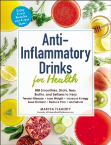 Anti-Inflammatory Drinks for Health : 100 Smoothies, Shots, Teas, Broths, and Seltzers to Help Prevent Disease, Lose Weight, Increase Energy, Look Radiant, Reduce Pain, and More!, EPUB eBook