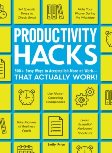 Productivity Hacks : 500+ Easy Ways to Accomplish More at Work--That Actually Work!, Paperback / softback Book