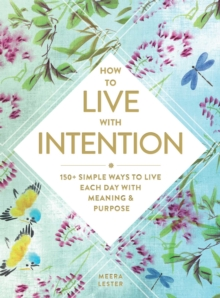 How to Live with Intention : 150+ Simple Ways to Live Each Day with Meaning & Purpose, Hardback Book