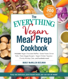 The Everything Vegan Meal Prep Cookbook : Includes: * Vegan Chocolate Waffles * Sweet Potato Dinner Rolls * Pesto Veggie Burgers * Vegan Chick'n Taquitos* Chunky Monkey Cake ... and hundreds more!, Paperback / softback Book