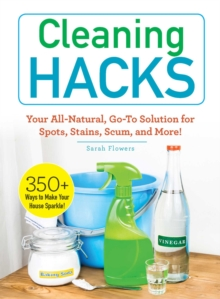 Cleaning Hacks : Your All-Natural, Go-To Solution for Spots, Stains, Scum, and More!, Paperback / softback Book