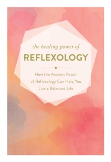The Healing Power of Reflexology : How the Restorative Power of Reflexology Can Help You Live a Balanced Life, Hardback Book