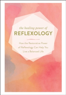 The Healing Power of Reflexology : How the Restorative Power of Reflexology Can Help You Live a Balanced Life, EPUB eBook