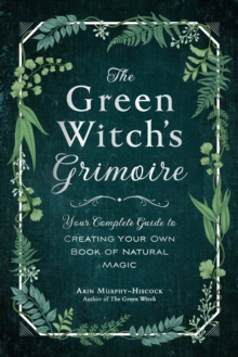 The Green Witch's Grimoire : Your Complete Guide to Creating Your Own Book of Natural Magic, Hardback Book