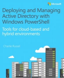Deploying and Managing Active Directory with Windows PowerShell : Tools for Cloud-Based and Hybrid Environments, Paperback Book
