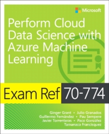 Exam Ref 70-774 Perform Cloud Data Science with Azure Machine Learning, Paperback / softback Book