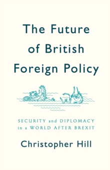 The Future of British Foreign Policy : Security and Diplomacy in a World after Brexit, Paperback / softback Book