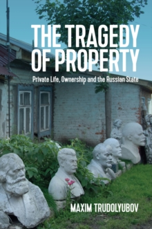 The Tragedy of Property : Private Life, Ownership and the Russian State, Hardback Book