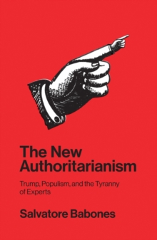 The New Authoritarianism : Trump, Populism, and the Tyranny of Experts, Paperback / softback Book