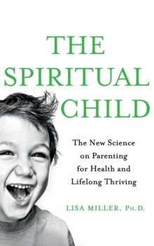 The Spiritual Child : The New Science on Parenting for Health and Lifelong Thriving, Paperback Book