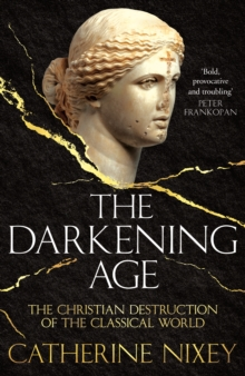 The Darkening Age : The Christian Destruction of the Classical World, Hardback Book