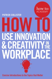 How to: Use Innovation and Creativity in the Workplace, Paperback Book