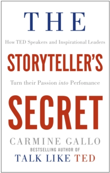 The Storyteller's Secret : How TED Speakers and Inspirational Leaders Turn Their Passion into Performance, Paperback Book