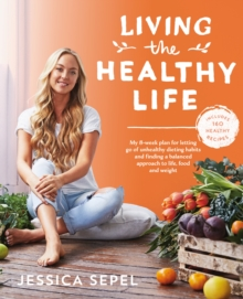 Living the Healthy Life : An 8 week plan for letting go of unhealthy dieting habits and finding a balanced approach to weight loss, Paperback / softback Book