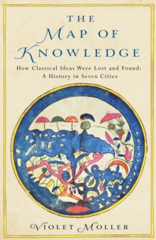 The Map of Knowledge : How Classical Ideas Were Lost and Found: A History in Seven Cities, Hardback Book