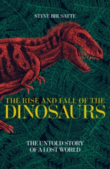 The Rise and Fall of the Dinosaurs : The Untold Story of a Lost World, Hardback Book