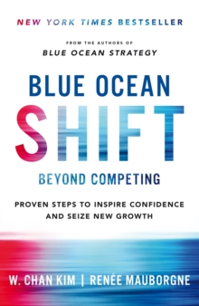 Blue Ocean Shift : Beyond Competing - Proven Steps to Inspire Confidence and Seize New Growth, Hardback Book