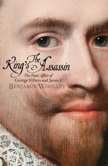 The King's Assassin : The Fatal Affair of George Villiers and James I, Hardback Book