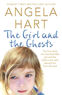 The Girl and the Ghosts : The true story of a haunted little girl and the foster carer who rescued her from the past, Paperback / softback Book