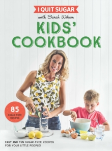 I Quit Sugar Kids Cookbook : 85 Easy and Fun Sugar-Free Recipes for Your Little People, Paperback Book