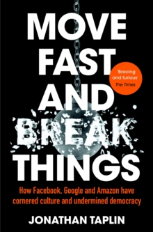 Move Fast and Break Things : How Facebook, Google and Amazon Have Cornered Culture and Undermined Democracy, Paperback / softback Book