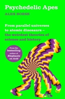 Psychedelic Apes : From parallel universes to atomic dinosaurs - the weirdest theories of science and history, Paperback / softback Book