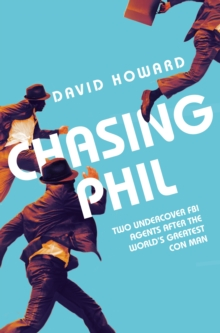 Chasing Phil : The Adventures of Two Undercover FBI Agents with the World's Most Charming Con Man, Paperback Book