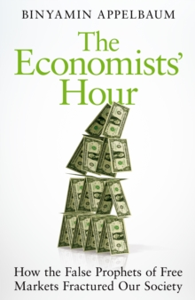 The Economists' Hour : How the False Prophets of Free Markets Fractured Our Society, Hardback Book