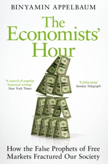 The Economists' Hour : How the False Prophets of Free Markets Fractured Our Society, Paperback / softback Book