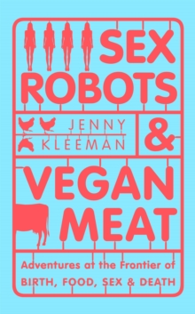 Sex Robots & Vegan Meat : Adventures at the Frontier of Birth, Food, Sex & Death, Hardback Book