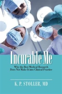 Incurable Me : Why the Best Medical Research Does Not Make It into Clinical Practice, Hardback Book