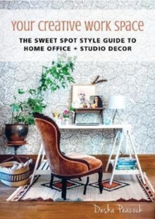 Your Creative Work Space : The Sweet Spot Style Guide to Home Office + Studio Decor, Hardback Book