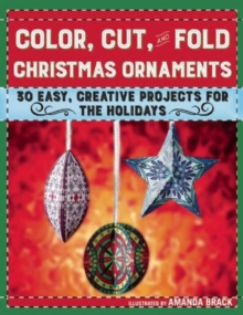 Color, Cut, and Fold Christmas Ornaments : 30 Easy, Creative Projects for the Holidays, Paperback Book