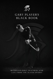 Gary Player's Black Book : 60 Tips on Golf, Business, and Life from the Black Knight, Hardback Book