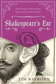 Shakespeare's Ear : Dark, Strange, and Fascinating Tales from the World of Theater, Hardback Book