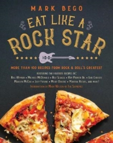 Eat Like a Rock Star : More Than 100 Recipes from Rock `n' Roll's Greatest, Hardback Book