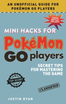 Mini Hacks for Pokemon Go Players : Secret Tips for Mastering the Game, Hardback Book