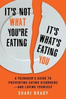 It's Not What You're Eating, It's What's Eating You : A Teenager's Guide to Preventing Eating Disorders-and Loving Yourself, Paperback Book