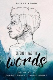 Before I Had the Words : On Being a Transgender Young Adult, Hardback Book
