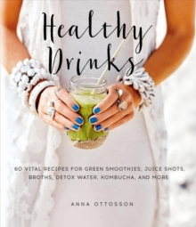 Healthy Drinks : 60 Vital Recipes for Green Smoothies, Juice Shots, Broths, Detox Water, Kombucha, and More, Hardback Book