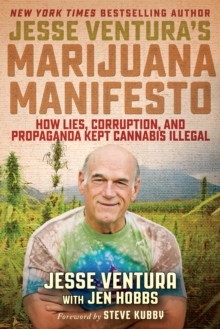 Jesse Ventura's Marijuana Manifesto : How Lies, Corruption, and Propaganda Kept Cannabis Illegal, Paperback Book