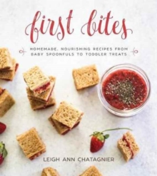 First Bites : Homemade, Nourishing Recipes from Baby Spoonfuls to Toddler Treats, Hardback Book