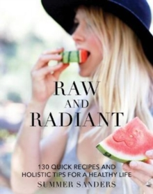 Raw and Radiant : 130 Quick Recipes and Holistic Tips for a Healthy Life, Hardback Book