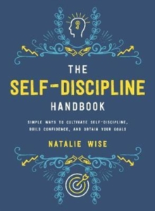 The Self-Discipline Handbook : Simple Ways to Cultivate Self-Discipline, Build Confidence, and Obtain Your Goals, Hardback Book