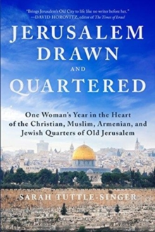 Jerusalem, Drawn and Quartered : A Year Spent Living in the Christian, Muslim, Armenian, and Jewish Quarters of Old Jerusalem, Hardback Book