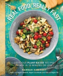Real Food, Really Fast : Delicious Plant-Based Recipes Ready in 10 Minutes or Less, Hardback Book