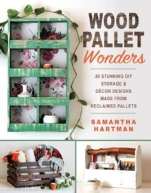 Wood Pallet Wonders : 20 Stunning DIY Storage & Decor Designs Made from Reclaimed Pallets, Paperback / softback Book