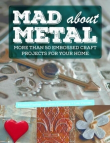 Mad about Metal : More Than 50 Embossed Craft Projects for Your Home, Paperback Book